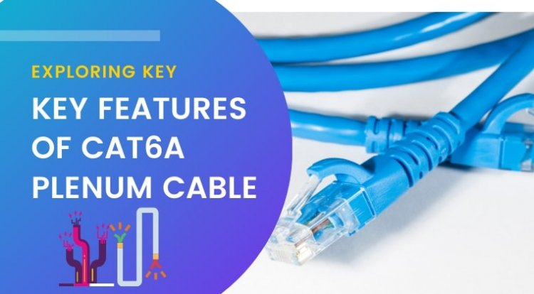 Exploring Key Features of Cat6a Plenum Cable