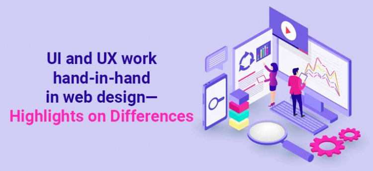 UI and UX work hand-in-hand in web design—highlights on differences