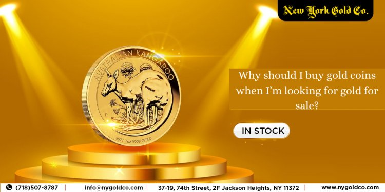 Why should I buy gold coins when I'm looking for gold for sale?